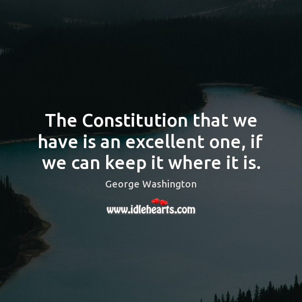Image, The Constitution that we have is an excellent one, if we can keep it where it is.