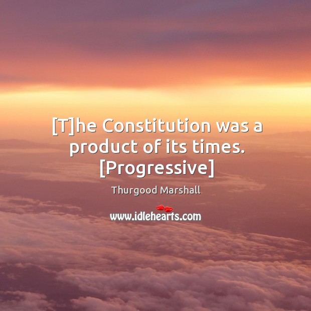 [T]he Constitution was a product of its times. [Progressive] Image