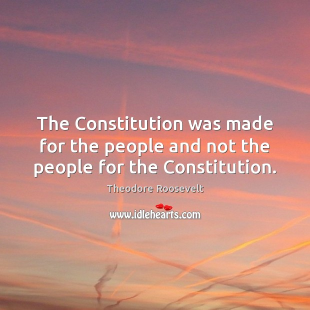 The Constitution was made for the people and not the people for the Constitution. Image