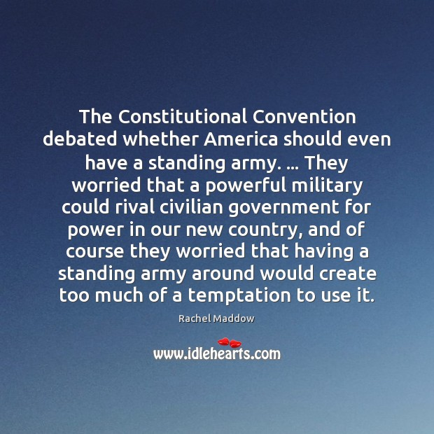 The Constitutional Convention debated whether America should even have a standing army. … Rachel Maddow Picture Quote