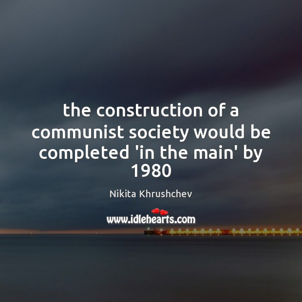 The construction of a communist society would be completed 'in the main' by 1980 Nikita Khrushchev Picture Quote