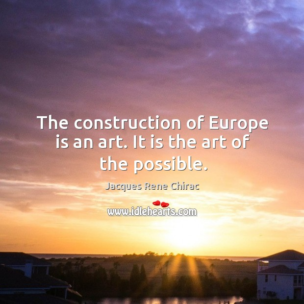 The construction of europe is an art. It is the art of the possible. Jacques Rene Chirac Picture Quote