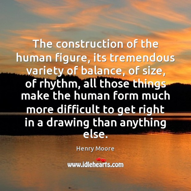 The construction of the human figure, its tremendous variety of balance, of Henry Moore Picture Quote