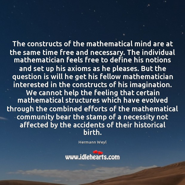 The constructs of the mathematical mind are at the same time free Hermann Weyl Picture Quote