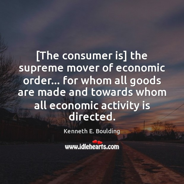 [The consumer is] the supreme mover of economic order… for whom all Image