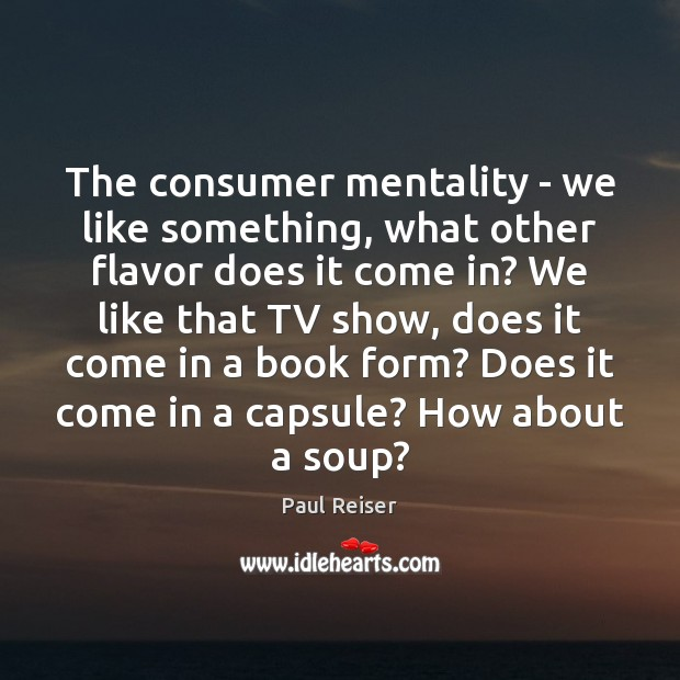 The consumer mentality – we like something, what other flavor does it Paul Reiser Picture Quote