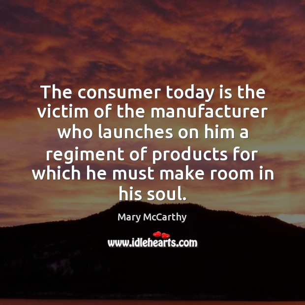 The consumer today is the victim of the manufacturer who launches on Mary McCarthy Picture Quote