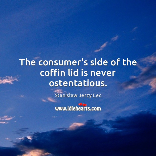 The consumer's side of the coffin lid is never ostentatious. Stanisław Jerzy Lec Picture Quote
