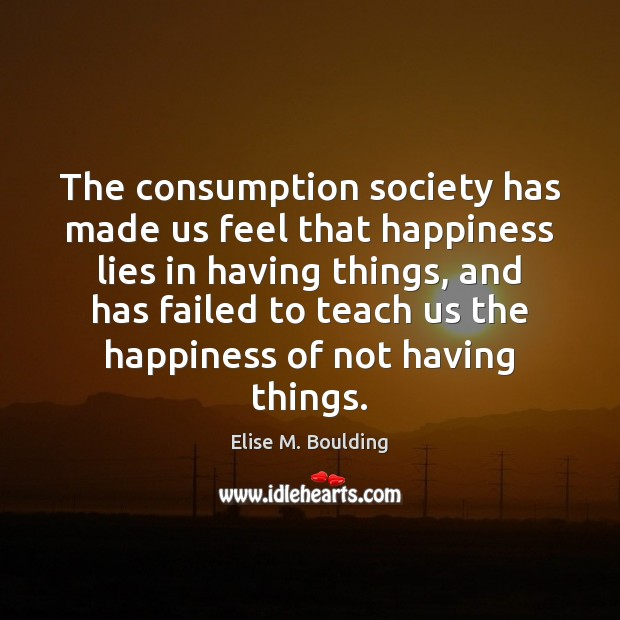 The consumption society has made us feel that happiness lies in having Image