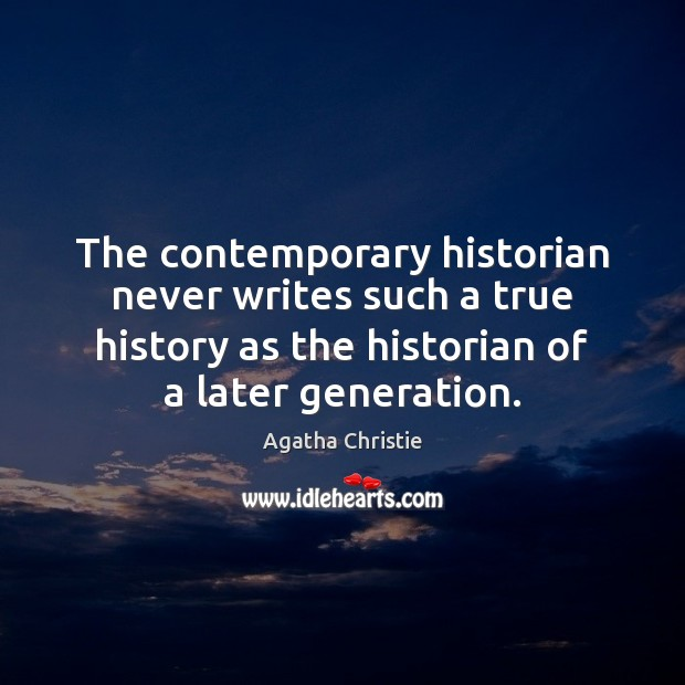 The contemporary historian never writes such a true history as the historian Image