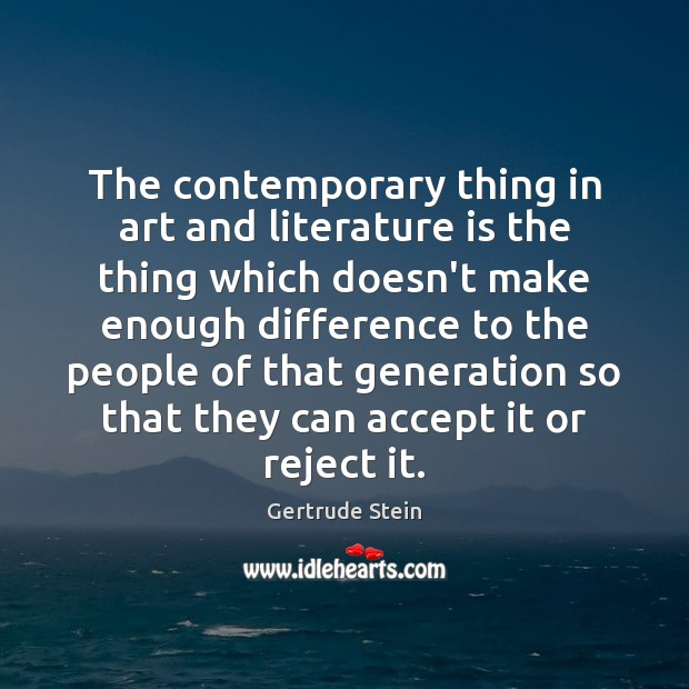 The contemporary thing in art and literature is the thing which doesn't Accept Quotes Image