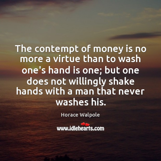 The contempt of money is no more a virtue than to wash Horace Walpole Picture Quote