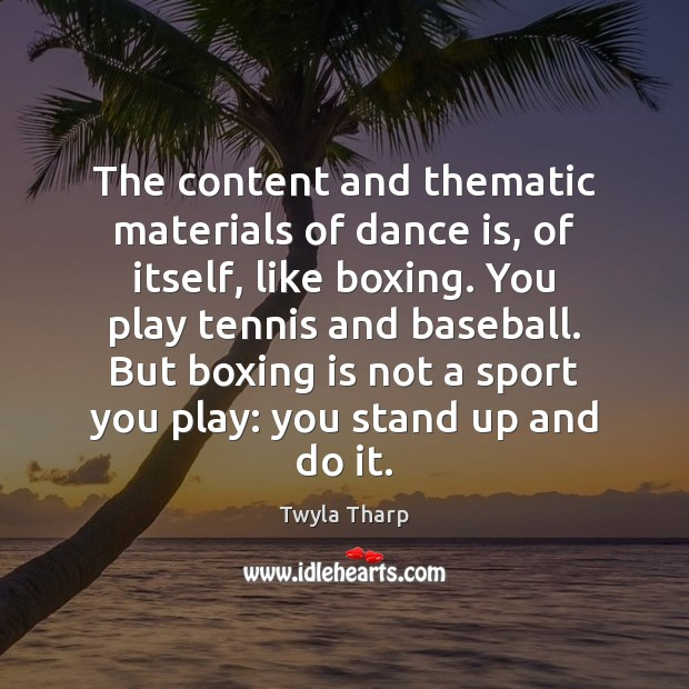 The content and thematic materials of dance is, of itself, like boxing. Twyla Tharp Picture Quote