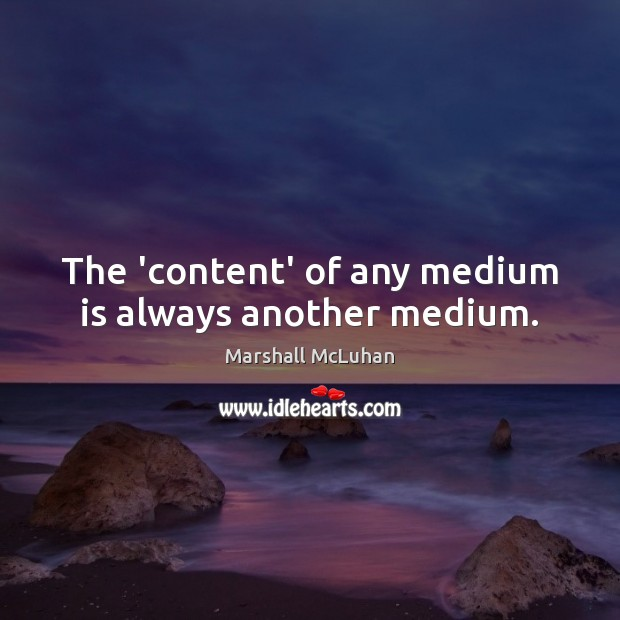 The 'content' of any medium is always another medium. Image