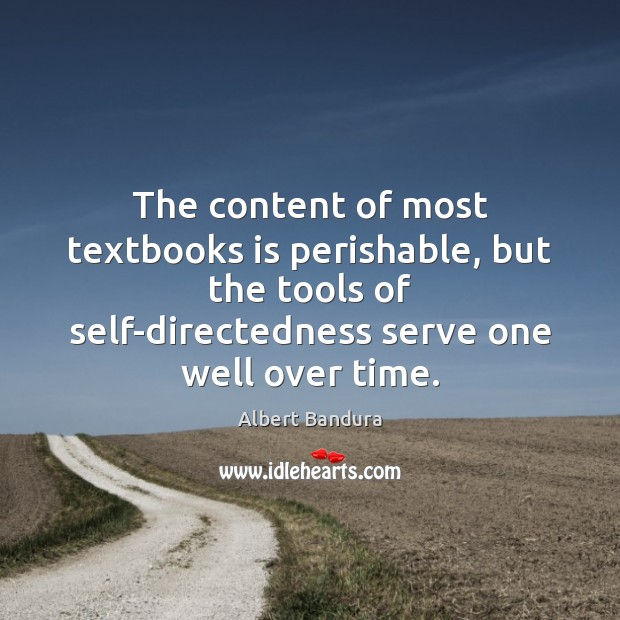 The content of most textbooks is perishable, but the tools of self-directedness Albert Bandura Picture Quote