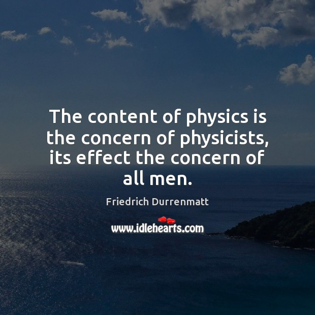 The content of physics is the concern of physicists, its effect the concern of all men. Friedrich Durrenmatt Picture Quote