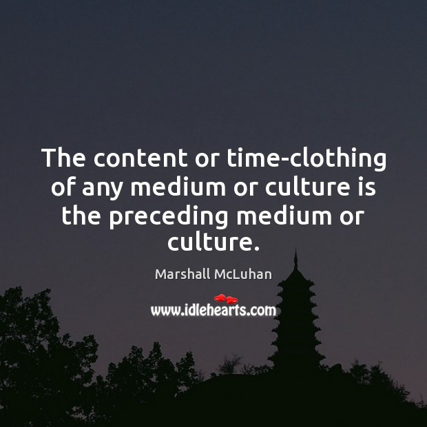 The content or time-clothing of any medium or culture is the preceding medium or culture. Marshall McLuhan Picture Quote