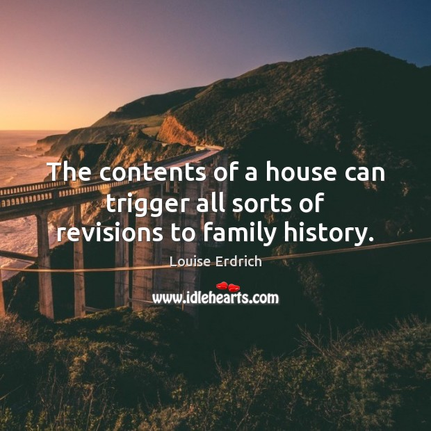 The contents of a house can trigger all sorts of revisions to family history. Louise Erdrich Picture Quote