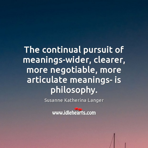 The continual pursuit of meanings-wider, clearer, more negotiable, more articulate meanings- is Image