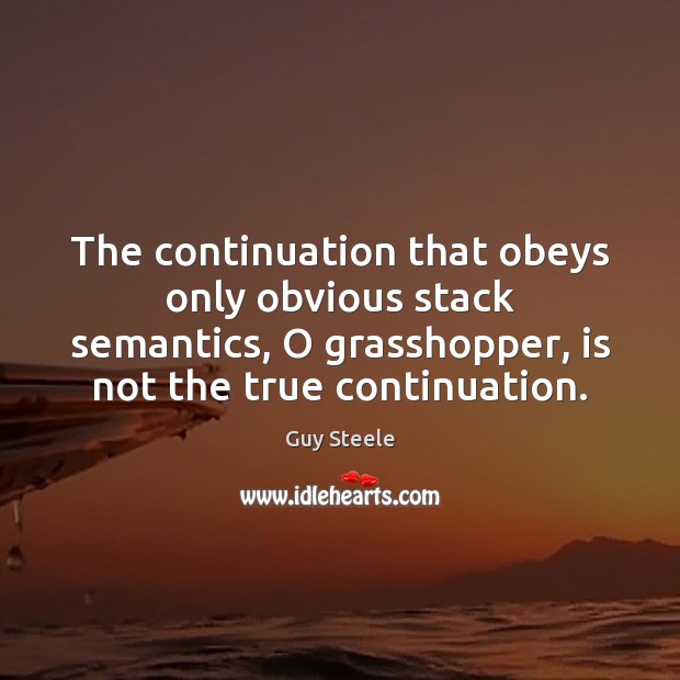 The continuation that obeys only obvious stack semantics, O grasshopper, is not Image