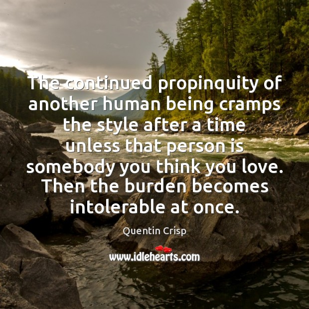 The continued propinquity of another human being cramps the style after a Quentin Crisp Picture Quote