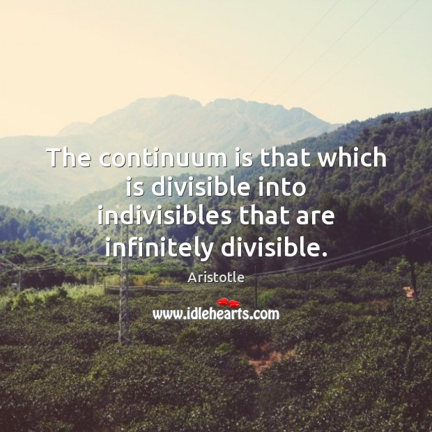 The continuum is that which is divisible into indivisibles that are infinitely divisible. Image
