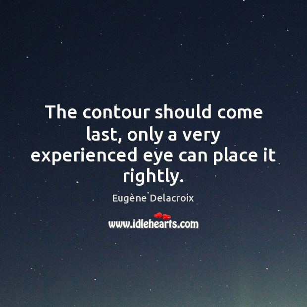 The contour should come last, only a very experienced eye can place it rightly. Eugène Delacroix Picture Quote