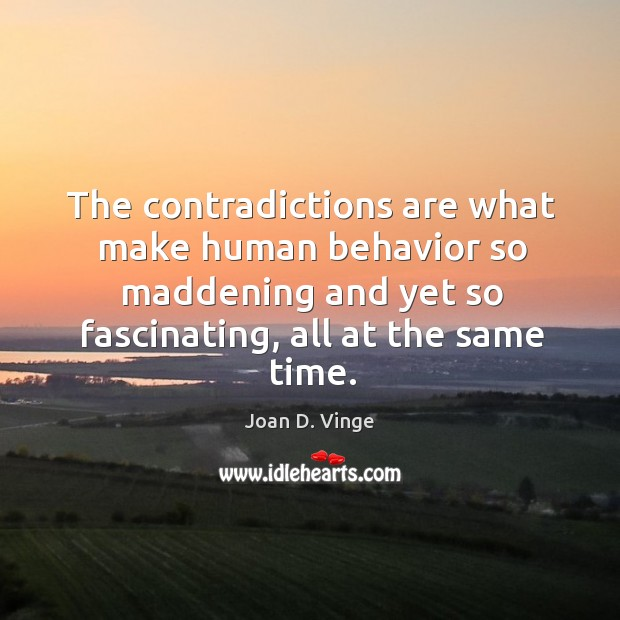 The contradictions are what make human behavior so maddening and yet so fascinating, all at the same time. Joan D. Vinge Picture Quote