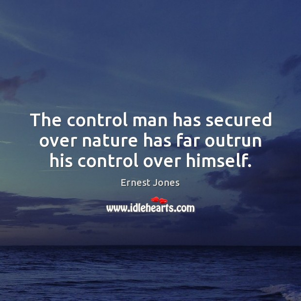 The control man has secured over nature has far outrun his control over himself. Image