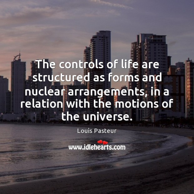 The controls of life are structured as forms and nuclear arrangements, in Louis Pasteur Picture Quote