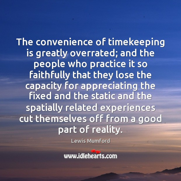 The convenience of timekeeping is greatly overrated; and the people who practice Lewis Mumford Picture Quote
