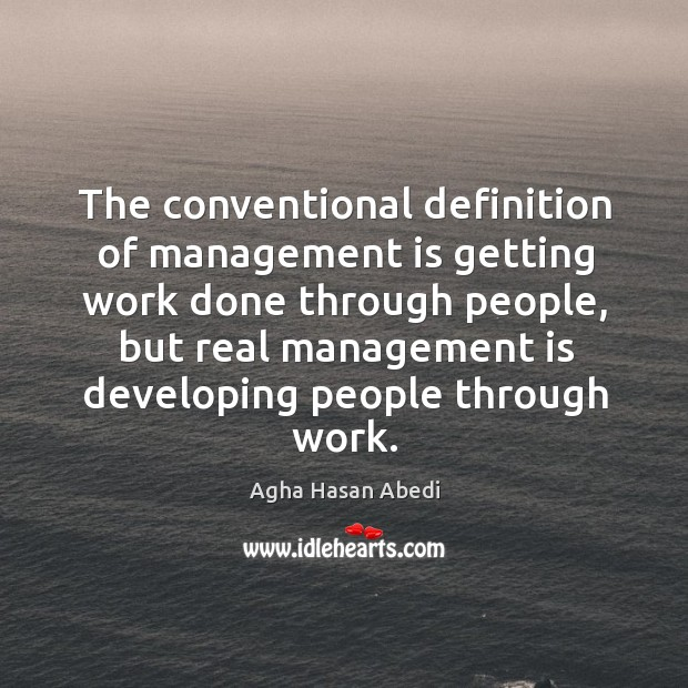 Image, The conventional definition of management is getting work done through people, but real management is developing people through work.