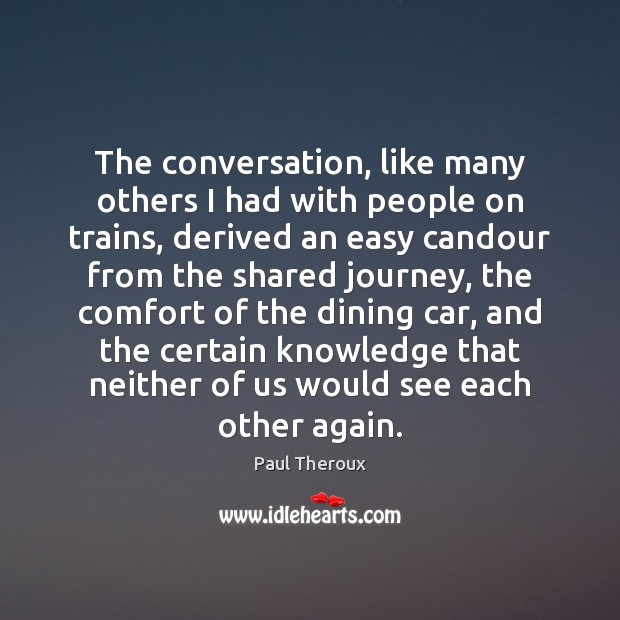 The conversation, like many others I had with people on trains, derived Paul Theroux Picture Quote