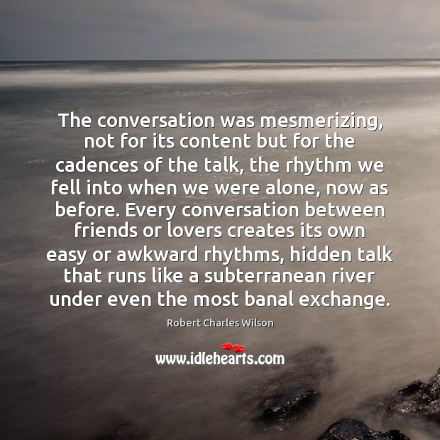 The conversation was mesmerizing, not for its content but for the cadences Robert Charles Wilson Picture Quote