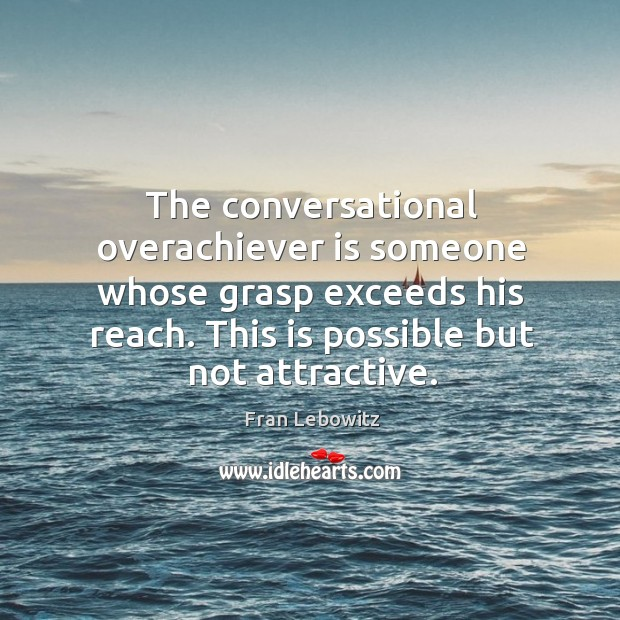 The conversational overachiever is someone whose grasp exceeds his reach. Image