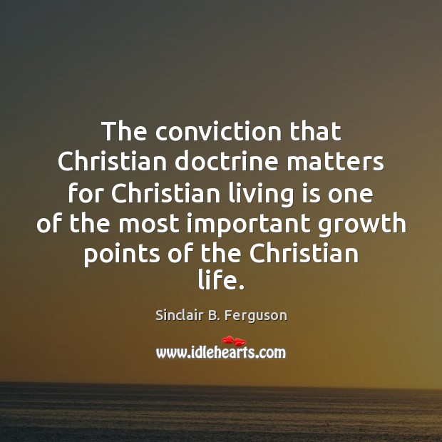 The conviction that Christian doctrine matters for Christian living is one of Sinclair B. Ferguson Picture Quote