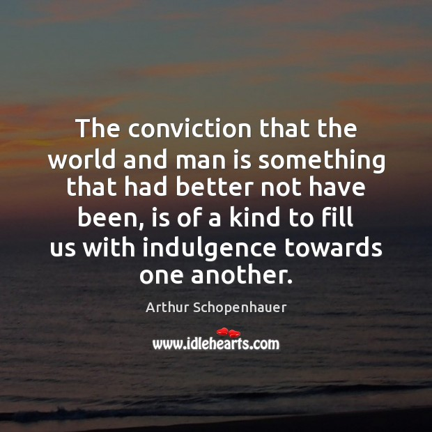 The conviction that the world and man is something that had better Arthur Schopenhauer Picture Quote