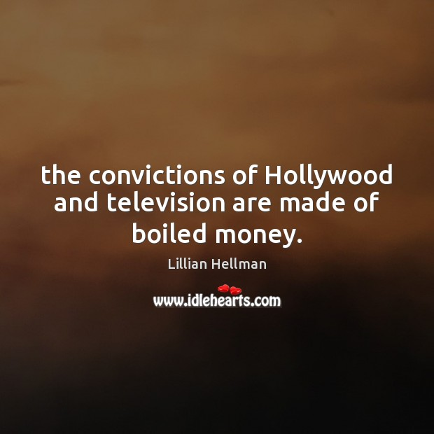 The convictions of Hollywood and television are made of boiled money. Lillian Hellman Picture Quote