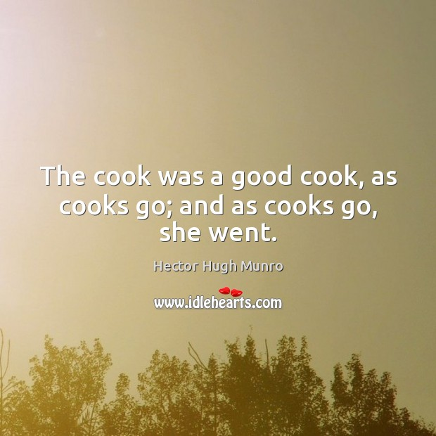 The cook was a good cook, as cooks go; and as cooks go, she went. Image