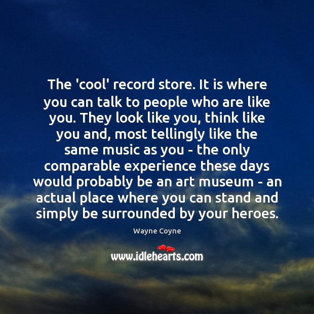 The 'cool' record store. It is where you can talk to people Wayne Coyne Picture Quote