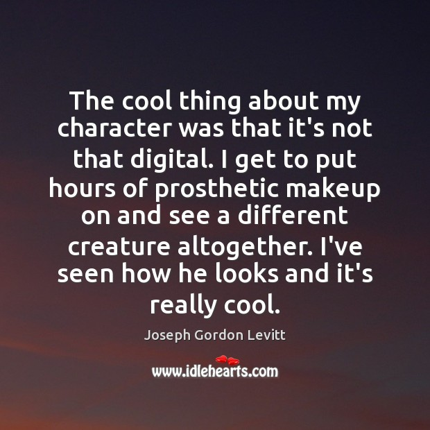 The cool thing about my character was that it's not that digital. Joseph Gordon Levitt Picture Quote