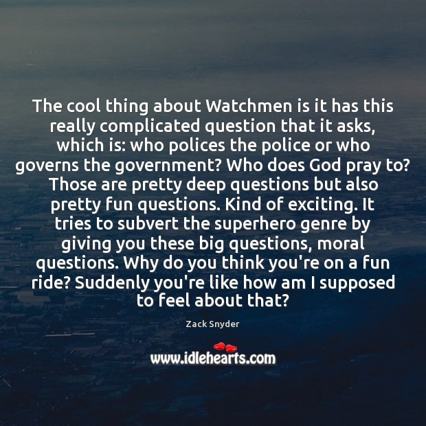 The cool thing about Watchmen is it has this really complicated question Zack Snyder Picture Quote