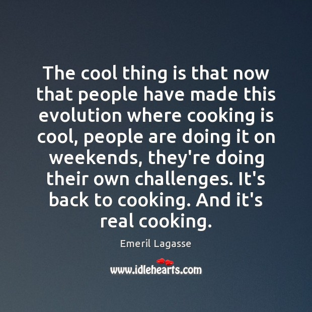 The cool thing is that now that people have made this evolution Emeril Lagasse Picture Quote