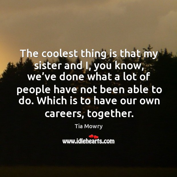 The coolest thing is that my sister and i, you know, we've done what a lot of people have not been able to do. Image