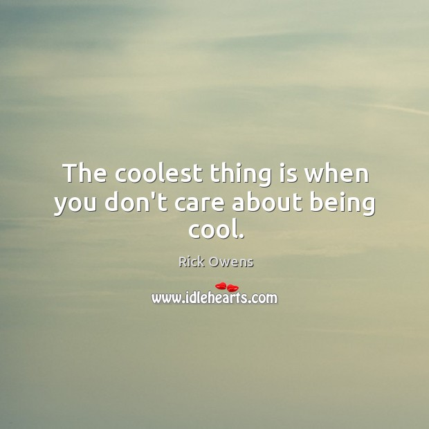 The coolest thing is when you don't care about being cool. Image
