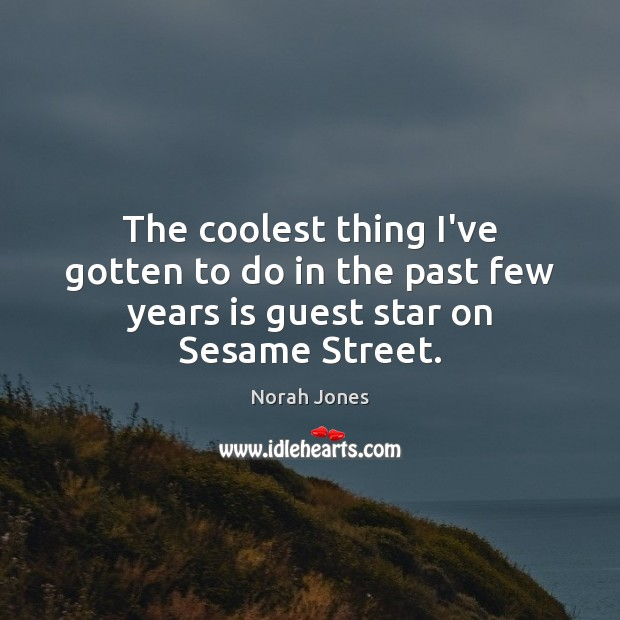 The coolest thing I've gotten to do in the past few years is guest star on Sesame Street. Norah Jones Picture Quote
