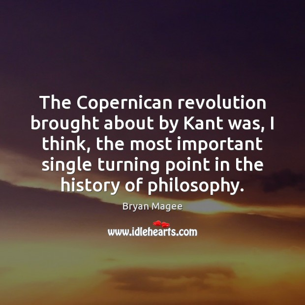 The Copernican revolution brought about by Kant was, I think, the most Image