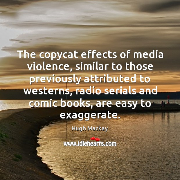 The copycat effects of media violence, similar to those previously attributed to Hugh Mackay Picture Quote