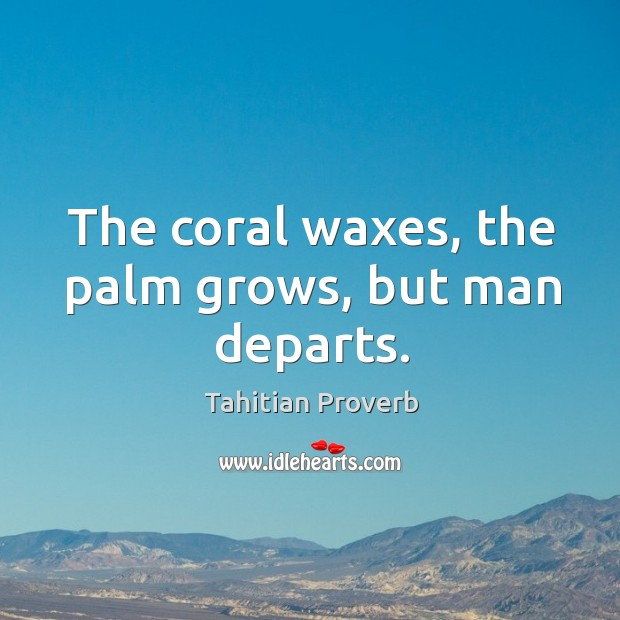 The coral waxes, the palm grows, but man departs. Tahitian Proverbs Image