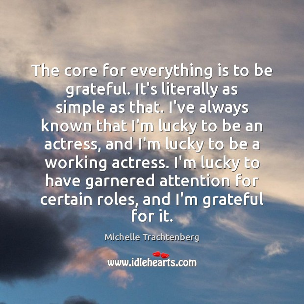 The core for everything is to be grateful. It's literally as simple Be Grateful Quotes Image